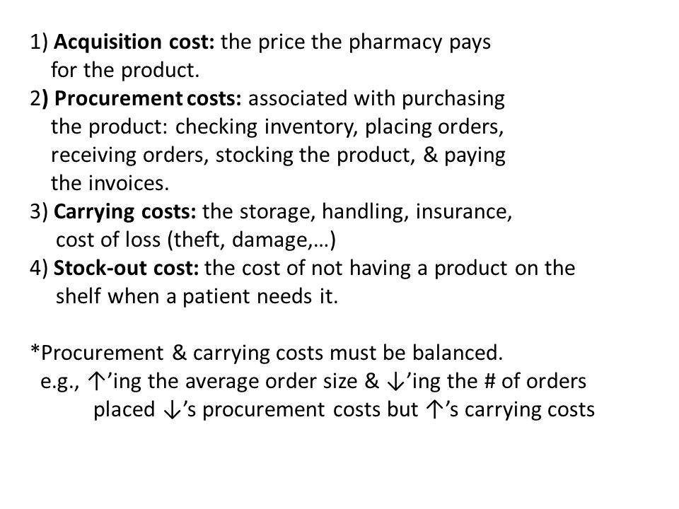 1) Acquisition cost: the price the pharmacy pays for the product. 2) Procurement costs: associated with purchasing the product: checking inventory, pl