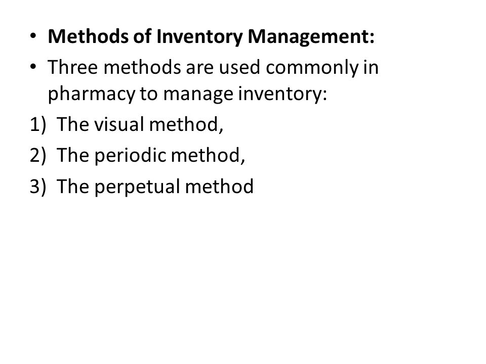 Methods of Inventory Management: Three methods are used commonly in pharmacy to manage inventory: 1)The visual method, 2)The periodic method, 3)The pe