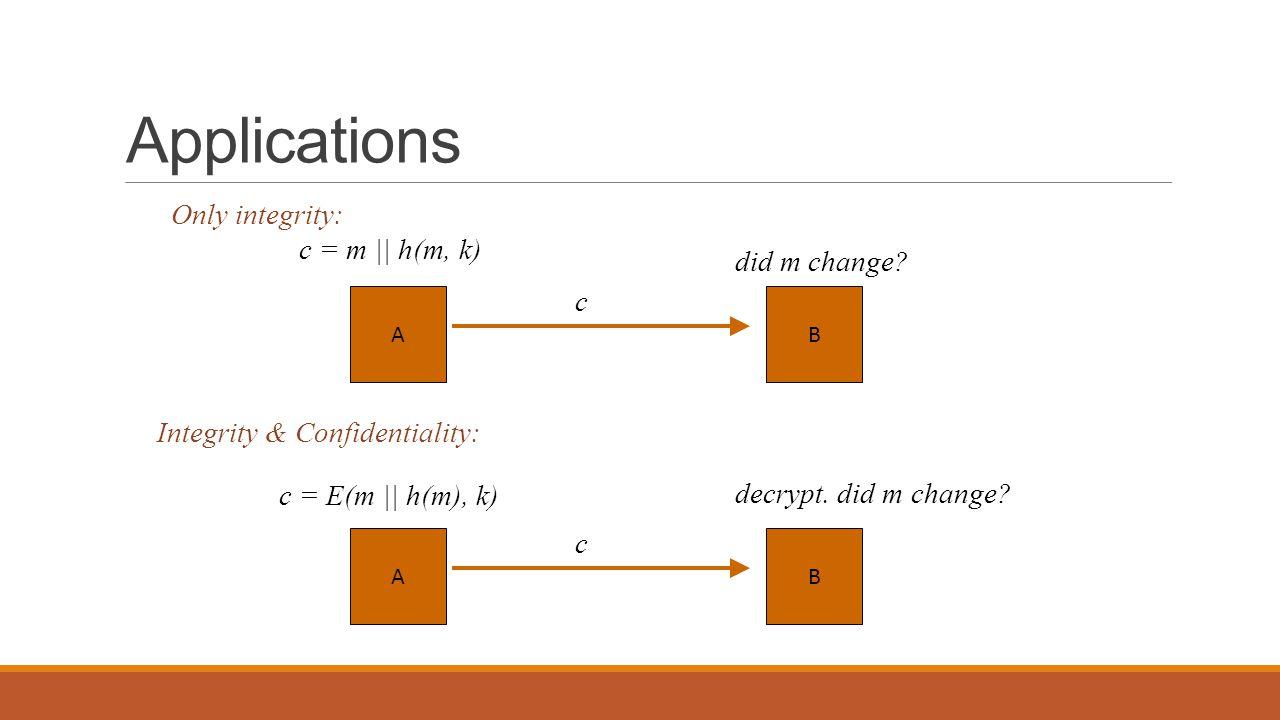 Applications BA c = m || h(m, k) c did m change? Only integrity: Integrity & Confidentiality: BA c = E(m || h(m), k) c decrypt. did m change?