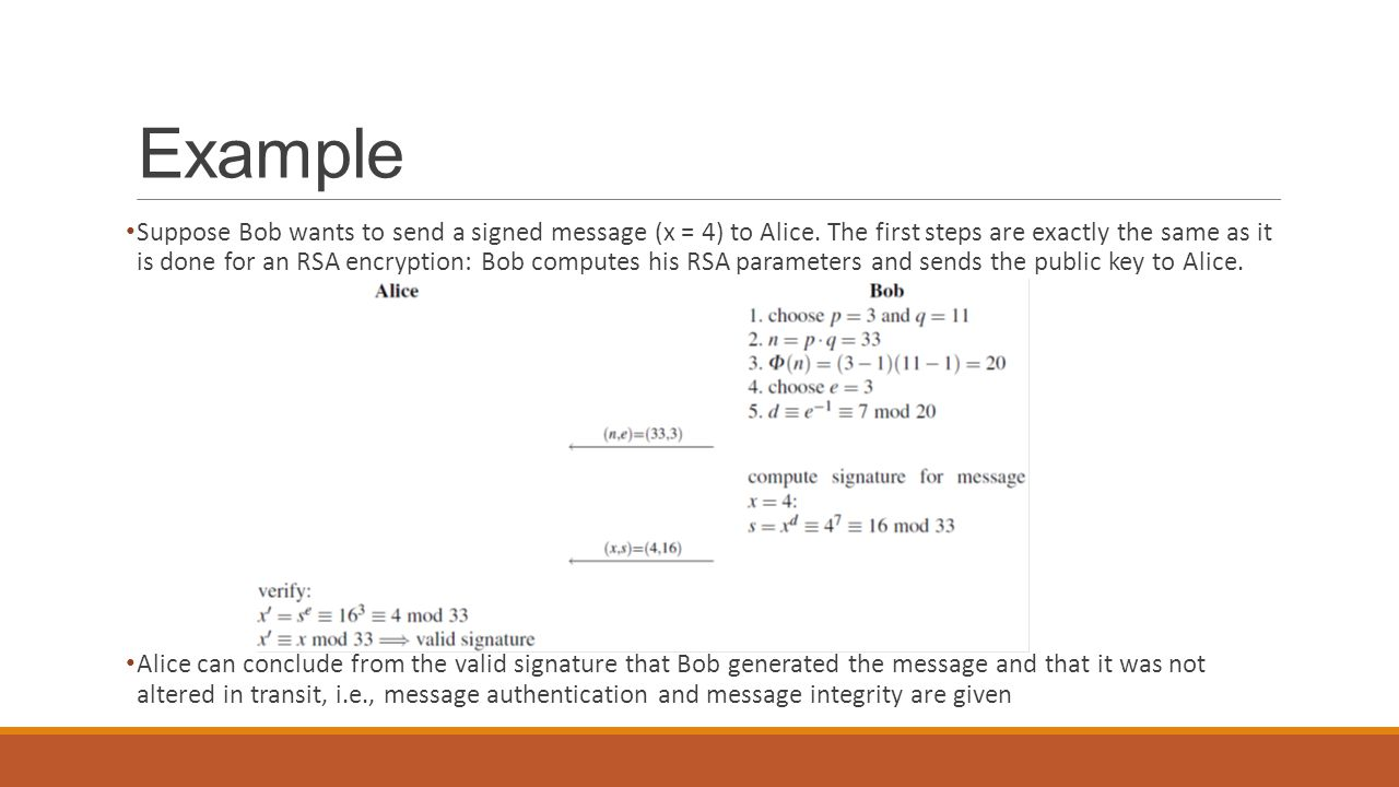 Example Suppose Bob wants to send a signed message (x = 4) to Alice. The first steps are exactly the same as it is done for an RSA encryption: Bob com