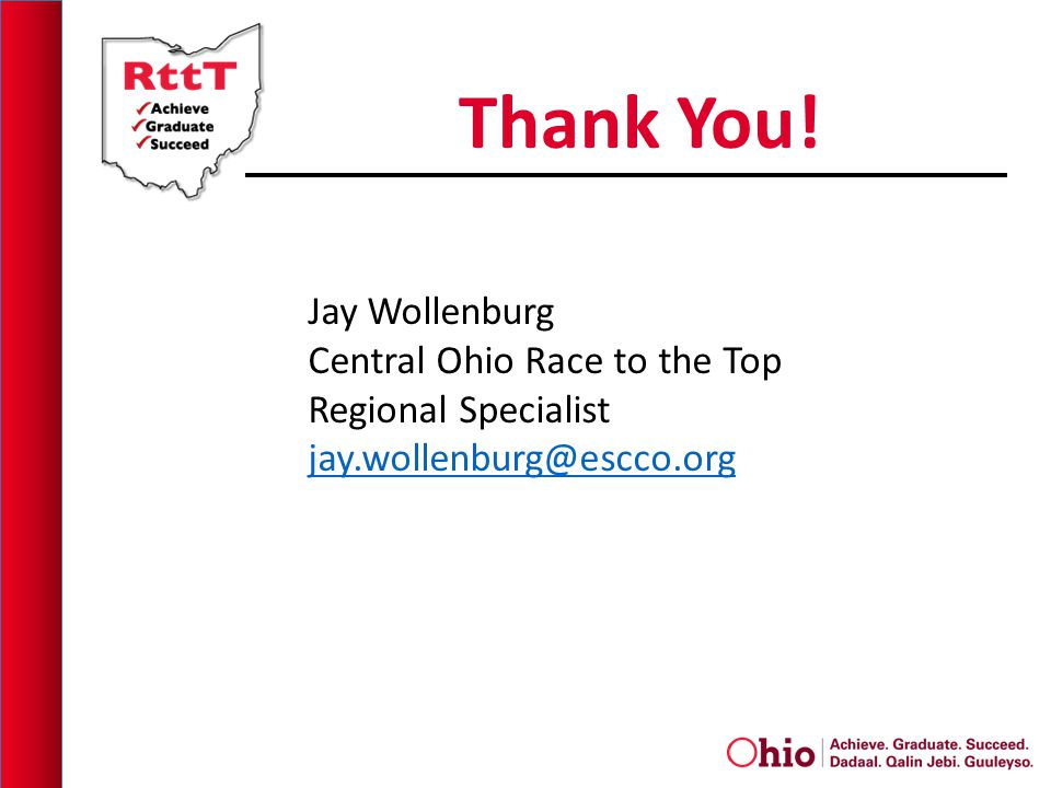 Thank You! Jay Wollenburg Central Ohio Race to the Top Regional Specialist jay.wollenburg@escco.org