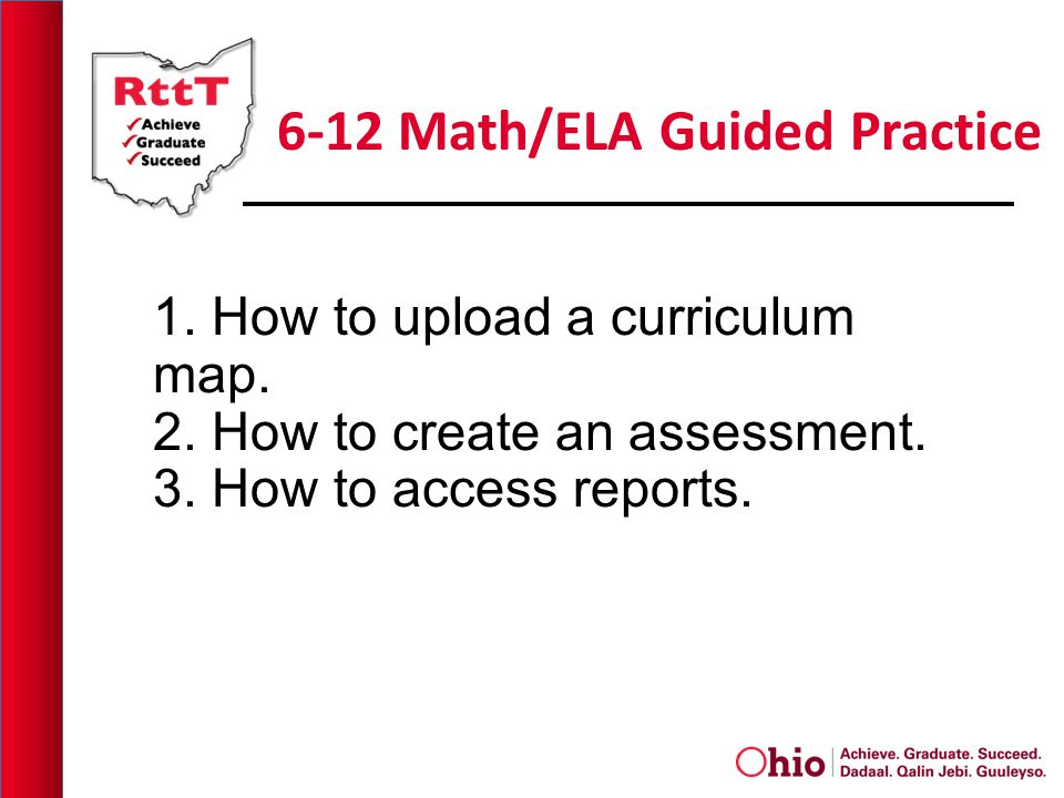 6-12 Math/ELA Guided Practice 1. How to upload a curriculum map. 2. How to create an assessment. 3. How to access reports.