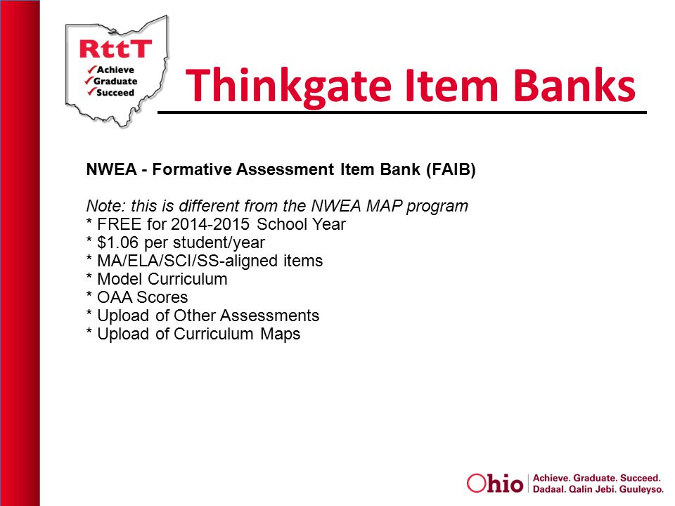 Thinkgate Item Banks NWEA - Formative Assessment Item Bank (FAIB) Note: this is different from the NWEA MAP program * FREE for 2014-2015 School Year * $1.06 per student/year * MA/ELA/SCI/SS-aligned items * Model Curriculum * OAA Scores * Upload of Other Assessments * Upload of Curriculum Maps