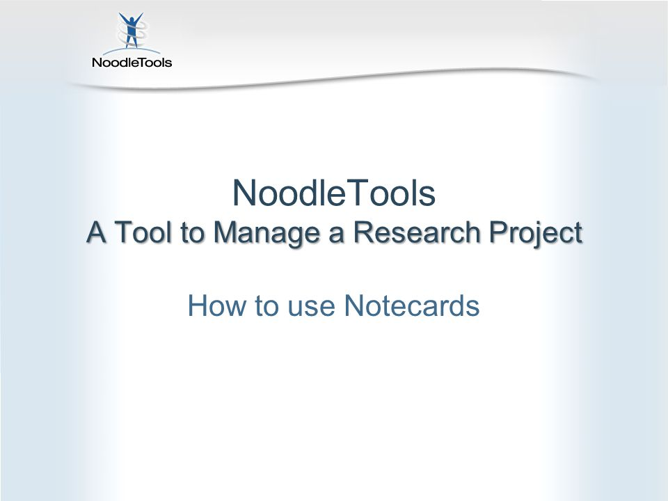 A Tool to Manage a Research Project NoodleTools A Tool to Manage a Research Project How to use Notecards