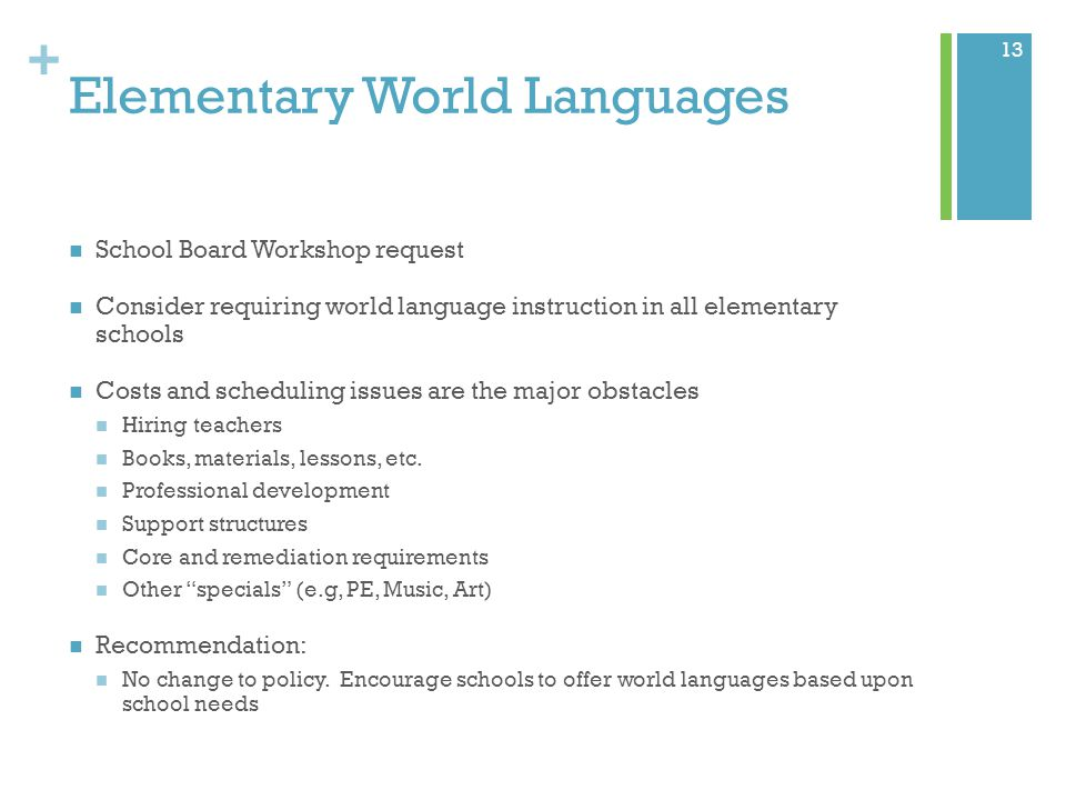 + Elementary World Languages School Board Workshop request Consider requiring world language instruction in all elementary schools Costs and scheduling issues are the major obstacles Hiring teachers Books, materials, lessons, etc.