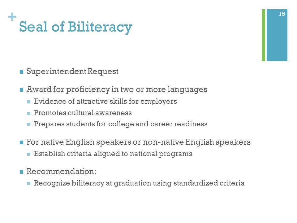 + Seal of Biliteracy Superintendent Request Award for proficiency in two or more languages Evidence of attractive skills for employers Promotes cultural awareness Prepares students for college and career readiness For native English speakers or non-native English speakers Establish criteria aligned to national programs Recommendation: Recognize biliteracy at graduation using standardized criteria 15