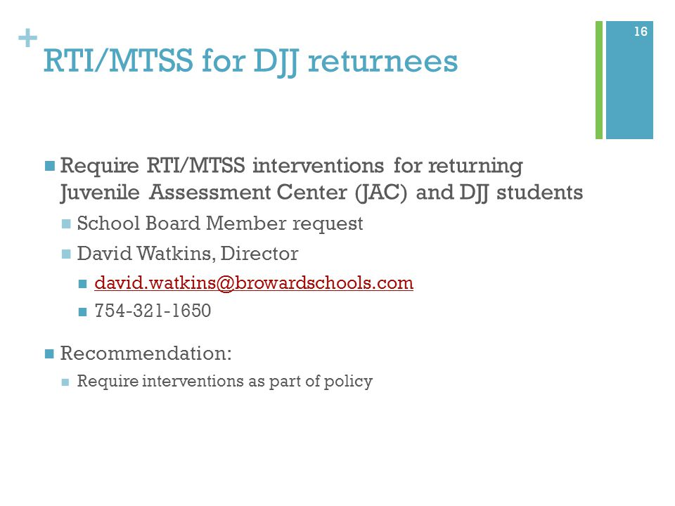 + RTI/MTSS for DJJ returnees Require RTI/MTSS interventions for returning Juvenile Assessment Center (JAC) and DJJ students School Board Member request David Watkins, Director david.watkins@browardschools.com 754-321-1650 Recommendation: Require interventions as part of policy 16