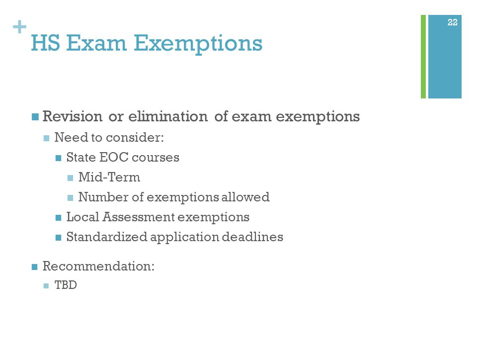 + HS Exam Exemptions Revision or elimination of exam exemptions Need to consider: State EOC courses Mid-Term Number of exemptions allowed Local Assessment exemptions Standardized application deadlines Recommendation: TBD 22