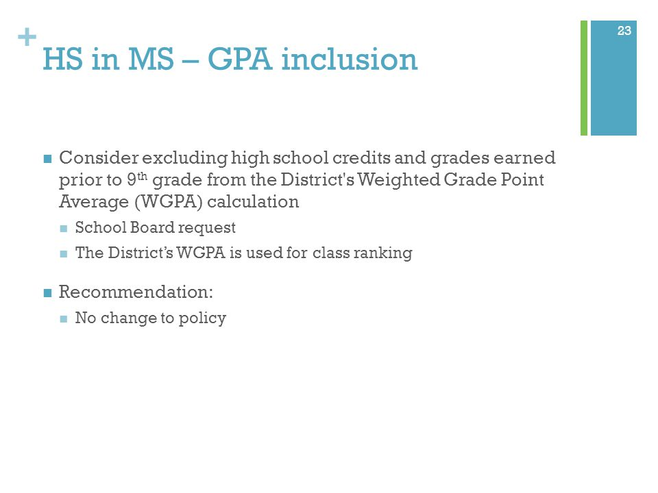 + HS in MS – GPA inclusion Consider excluding high school credits and grades earned prior to 9 th grade from the District s Weighted Grade Point Average (WGPA) calculation School Board request The District's WGPA is used for class ranking Recommendation: No change to policy 23