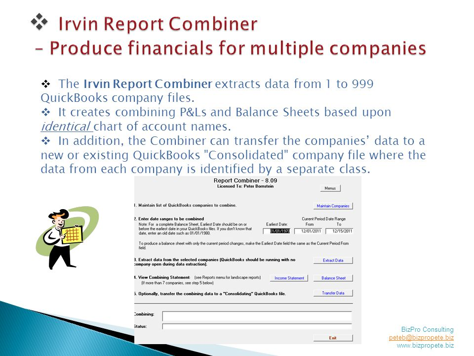 BizPro Consulting peteb@bizpropete.biz peteb@bizpropete.biz www.bizpropete.biz  The Irvin Report Combiner extracts data from 1 to 999 QuickBooks company files.