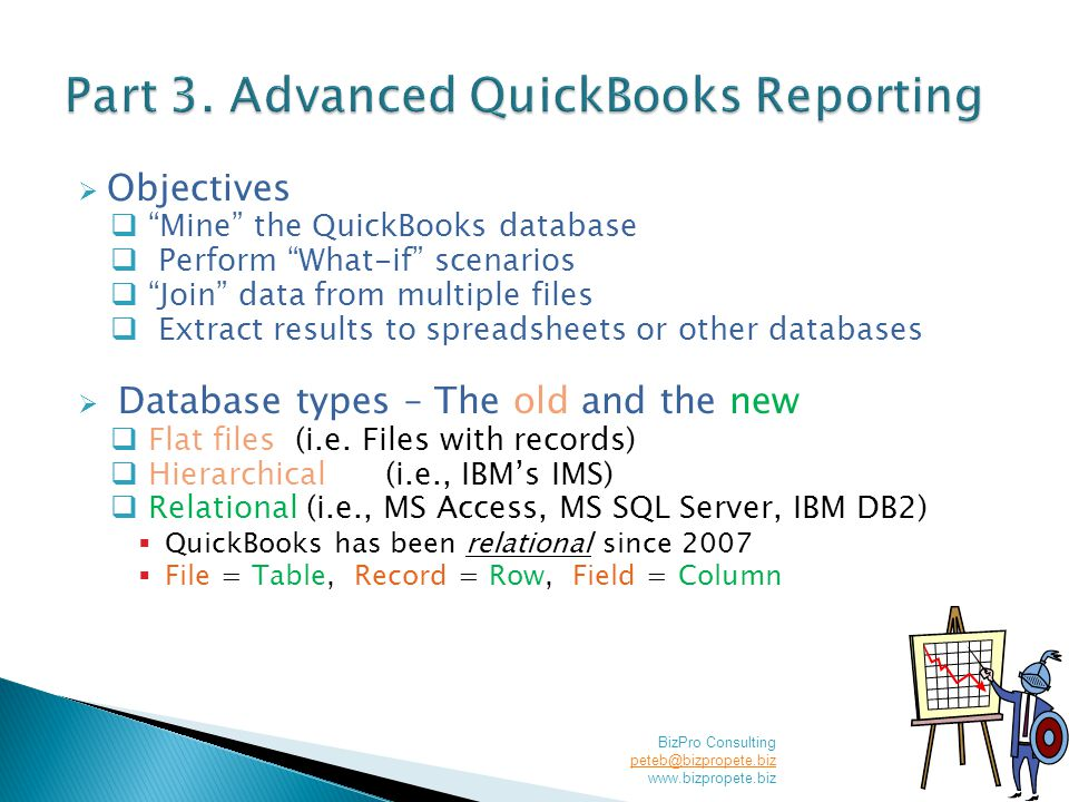  Objectives  Mine the QuickBooks database  Perform What-if scenarios  Join data from multiple files  Extract results to spreadsheets or other databases  Database types – The old and the new  Flat files (i.e.
