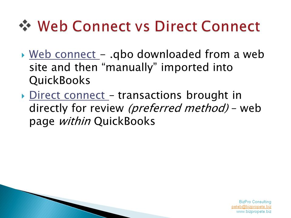  Web connect -.qbo downloaded from a web site and then manually imported into QuickBooks  Direct connect – transactions brought in directly for review (preferred method) – web page within QuickBooks BizPro Consulting peteb@bizpropete.biz peteb@bizpropete.biz www.bizpropete.biz