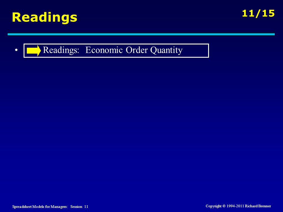Spreadsheet Models for Managers: Session 11 11/15 Copyright © 1994-2011 Richard Brenner Readings Readings: Economic Order Quantity