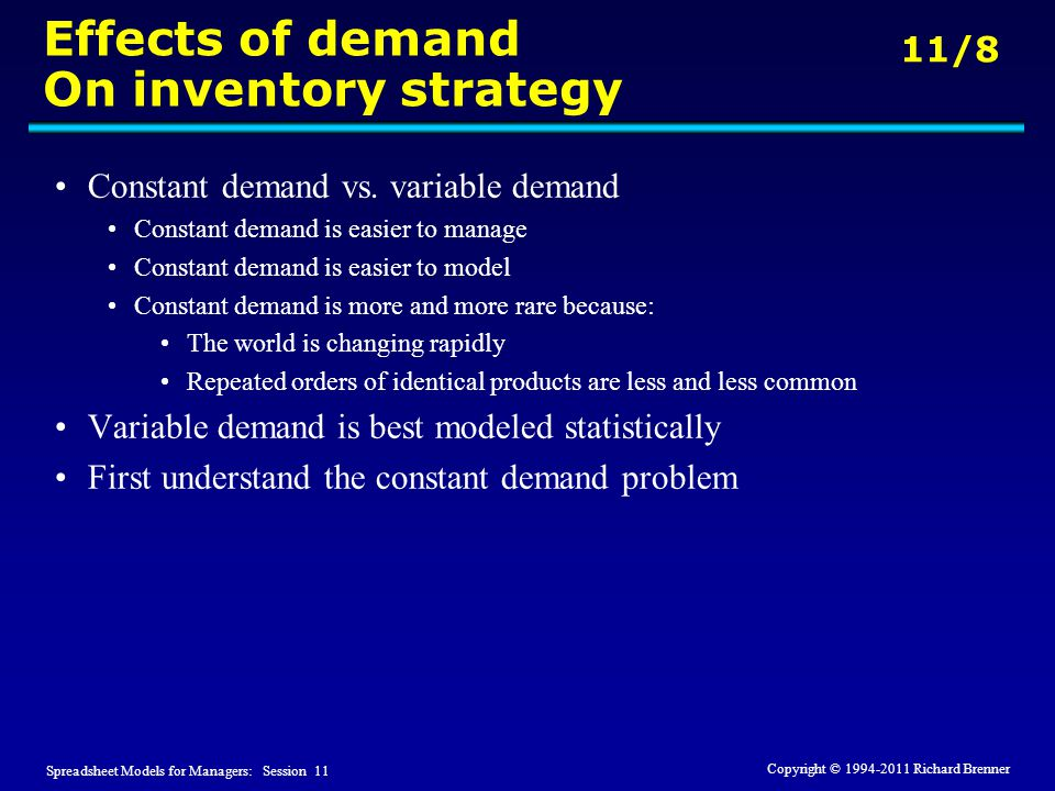 Spreadsheet Models for Managers: Session 11 11/8 Copyright © 1994-2011 Richard Brenner Effects of demand On inventory strategy Constant demand vs.