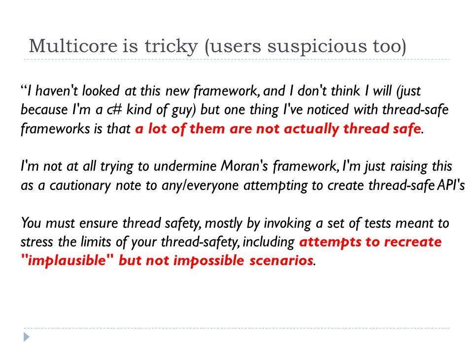 Multicore is tricky (users suspicious too) I haven t looked at this new framework, and I don t think I will (just because I m a c# kind of guy) but one thing I ve noticed with thread-safe frameworks is that a lot of them are not actually thread safe.