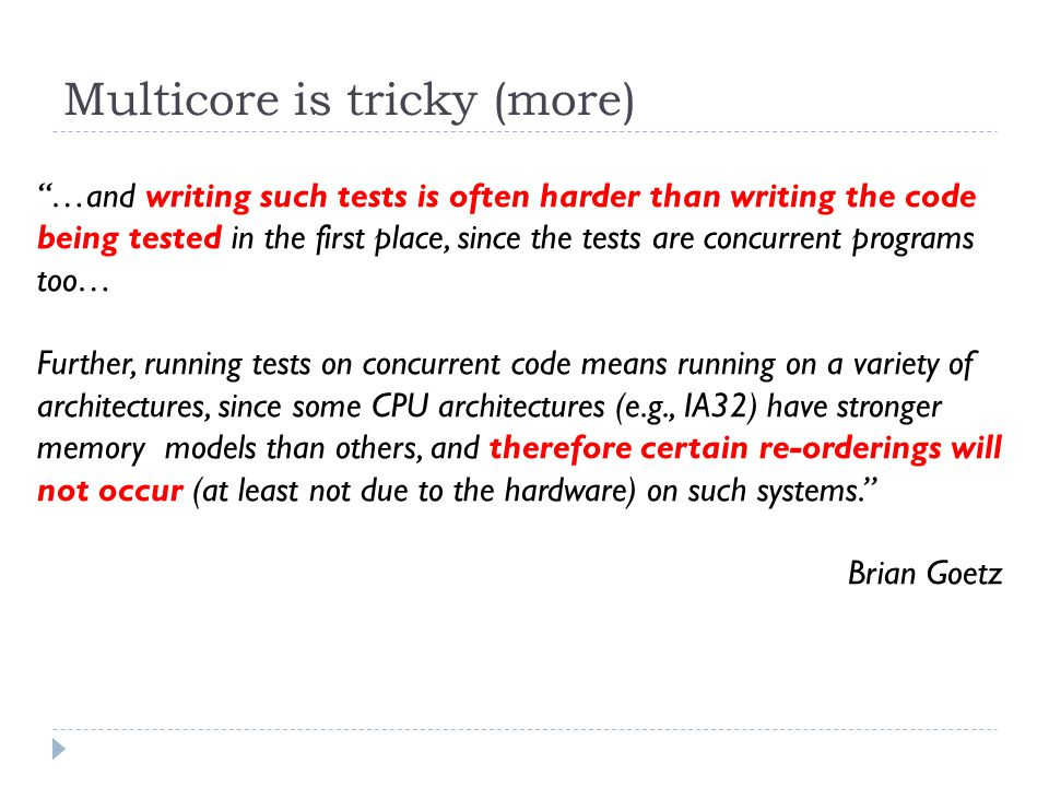 Multicore is tricky (more) …and writing such tests is often harder than writing the code being tested in the first place, since the tests are concurrent programs too… Further, running tests on concurrent code means running on a variety of architectures, since some CPU architectures (e.g., IA32) have stronger memory models than others, and therefore certain re-orderings will not occur (at least not due to the hardware) on such systems. Brian Goetz