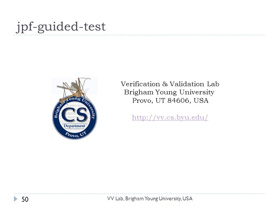 jpf-guided-test 50 Verification & Validation Lab Brigham Young University Provo, UT 84606, USA http://vv.cs.byu.edu/ VV Lab, Brigham Young University, USA