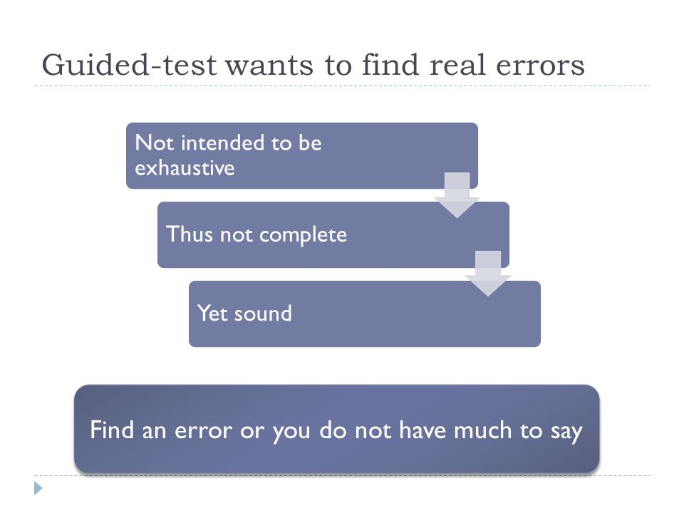 Guided-test wants to find real errors Find an error or you do not have much to say Not intended to be exhaustive Thus not completeYet sound