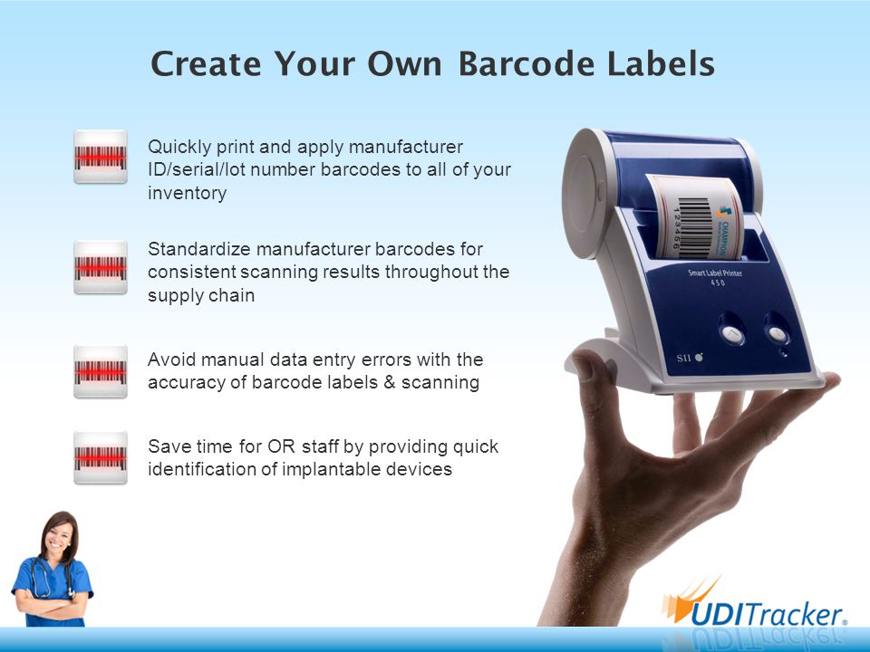 Create Your Own Barcode Labels Quickly print and apply manufacturer ID/serial/lot number barcodes to all of your inventory Standardize manufacturer barcodes for consistent scanning results throughout the supply chain Avoid manual data entry errors with the accuracy of barcode labels & scanning Save time for OR staff by providing quick identification of implantable devices