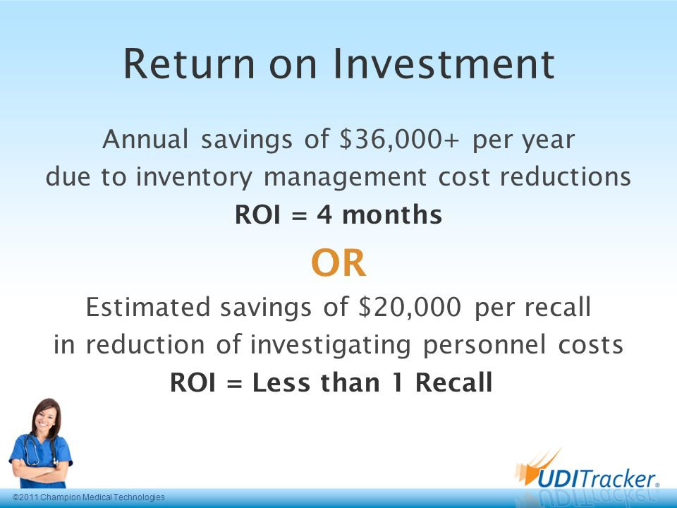 Return on Investment Annual savings of $36,000+ per year due to inventory management cost reductions ROI = 4 months OR Estimated savings of $20,000 per recall in reduction of investigating personnel costs ROI = Less than 1 Recall ©2011 Champion Medical Technologies