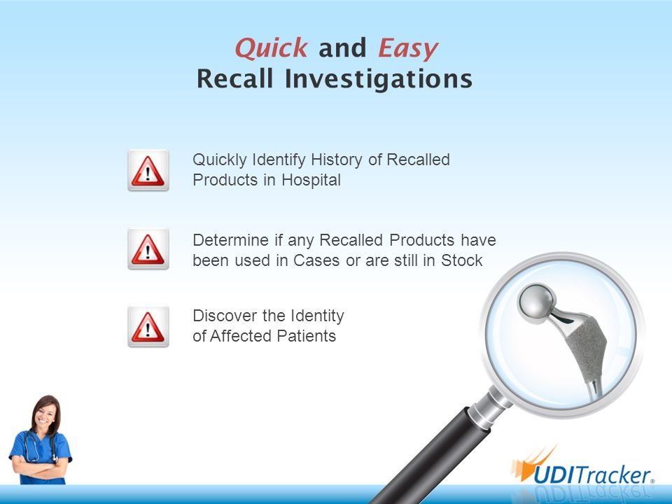 Quick and Easy Recall Investigations Determine if any Recalled Products have been used in Cases or are still in Stock Discover the Identity of Affected Patients Quickly Identify History of Recalled Products in Hospital