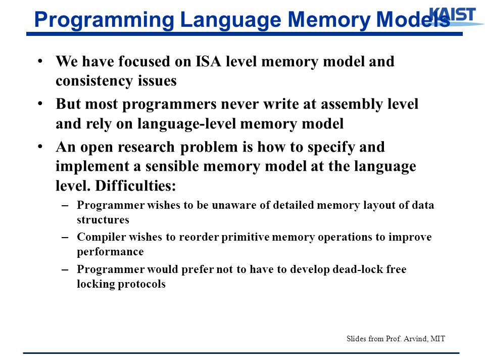 Programming Language Memory Models We have focused on ISA level memory model and consistency issues But most programmers never write at assembly level and rely on language-level memory model An open research problem is how to specify and implement a sensible memory model at the language level.