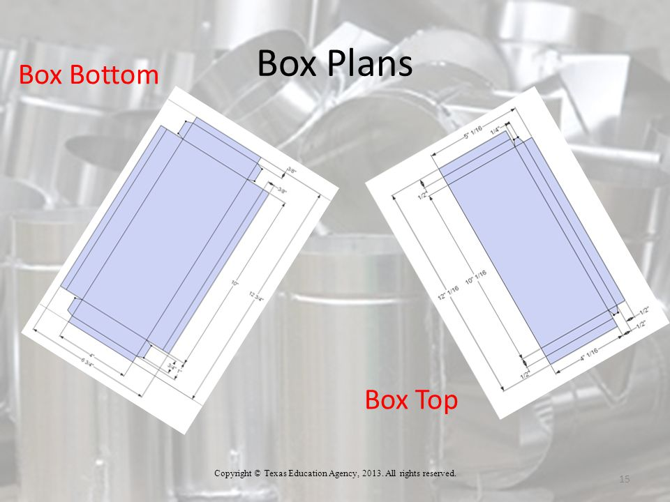 Box Plans 15 Copyright © Texas Education Agency, 2013. All rights reserved. Box Bottom Box Top