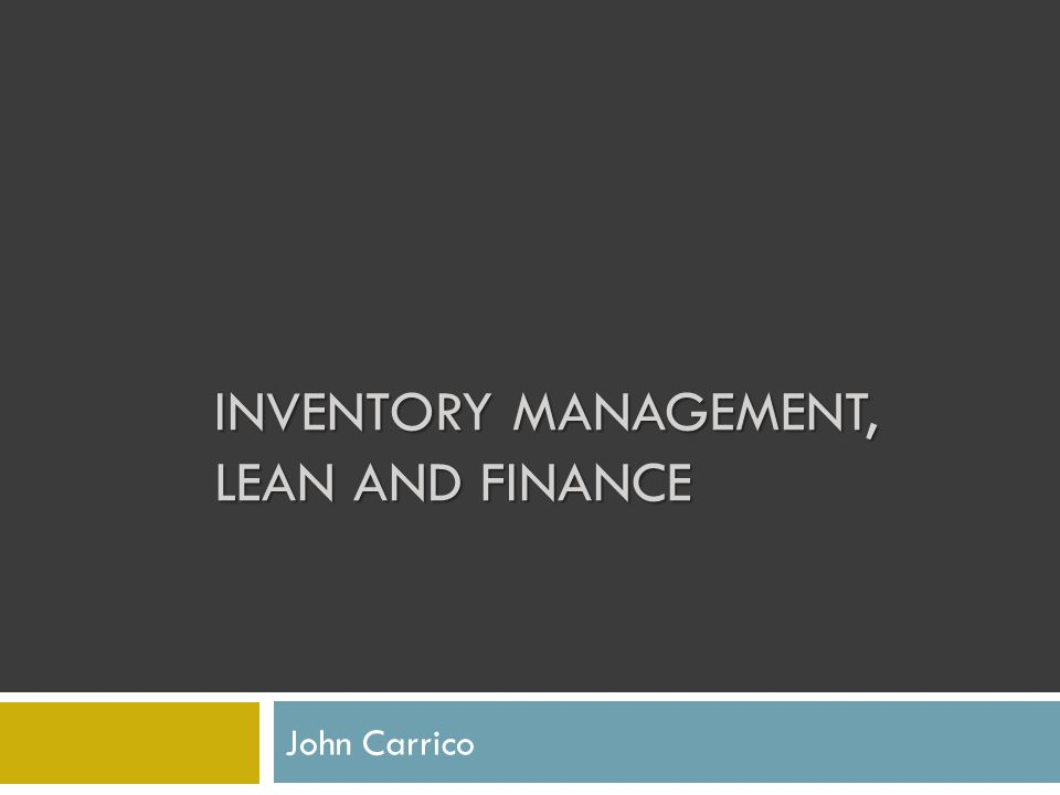 INVENTORY MANAGEMENT, LEAN AND FINANCE John Carrico