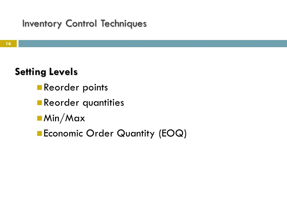 Inventory Control Techniques 16 Setting Levels Reorder points Reorder quantities Min/Max Economic Order Quantity (EOQ)