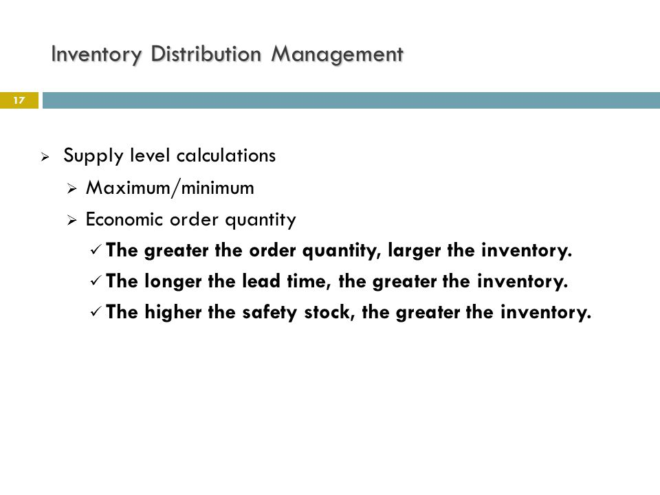 Inventory Distribution Management 17  Supply level calculations  Maximum/minimum  Economic order quantity The greater the order quantity, larger th