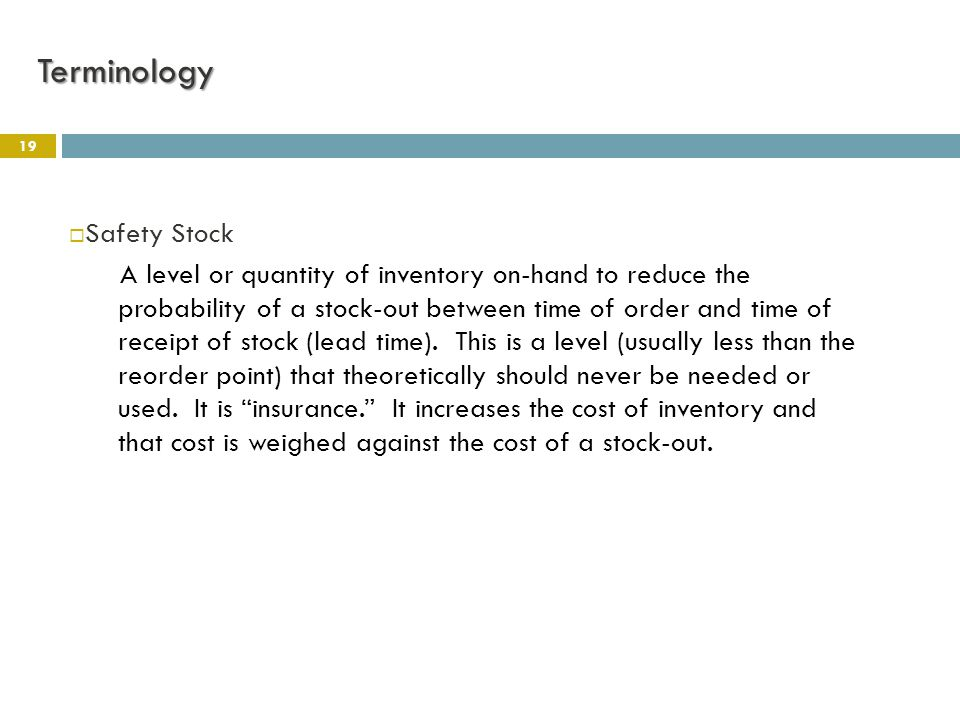 19  Safety Stock A level or quantity of inventory on-hand to reduce the probability of a stock-out between time of order and time of receipt of stock