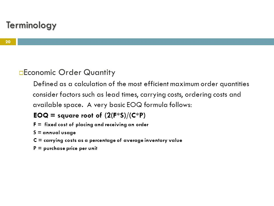 20  Economic Order Quantity Defined as a calculation of the most efficient maximum order quantities consider factors such as lead times, carrying costs, ordering costs and available space.