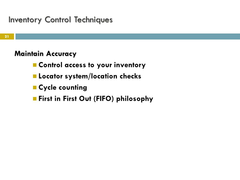 Inventory Control Techniques 21 Maintain Accuracy Control access to your inventory Locator system/location checks Cycle counting First in First Out (FIFO) philosophy