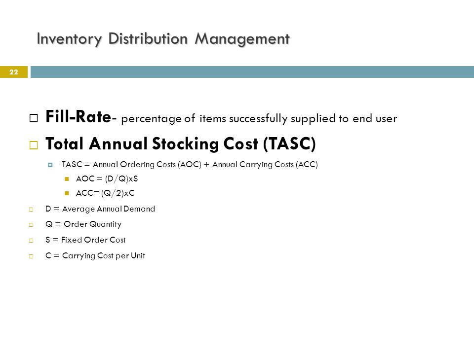 Inventory Distribution Management 22  Fill-Rate - percentage of items successfully supplied to end user  Total Annual Stocking Cost (TASC)  TASC =