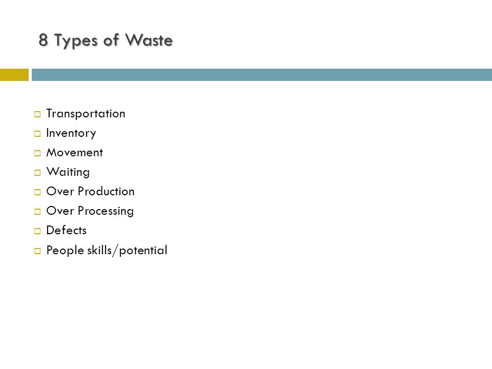 8 Types of Waste  Transportation  Inventory  Movement  Waiting  Over Production  Over Processing  Defects  People skills/potential