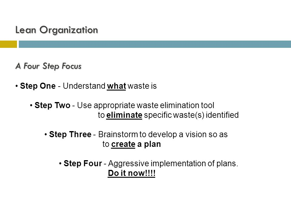 A Four Step Focus Step One - Understand what waste is Step Two - Use appropriate waste elimination tool to eliminate specific waste(s) identified Step Three - Brainstorm to develop a vision so as to create a plan Step Four - Aggressive implementation of plans.