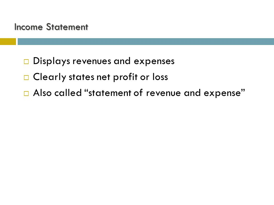 "Income Statement  Displays revenues and expenses  Clearly states net profit or loss  Also called ""statement of revenue and expense"""