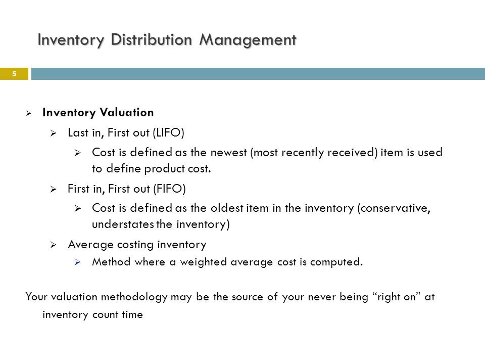 Inventory Distribution Management 5  Inventory Valuation  Last in, First out (LIFO)  Cost is defined as the newest (most recently received) item is used to define product cost.