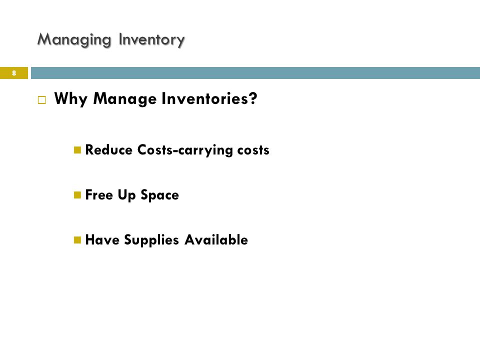 Managing Inventory 8  Why Manage Inventories? Reduce Costs-carrying costs Free Up Space Have Supplies Available