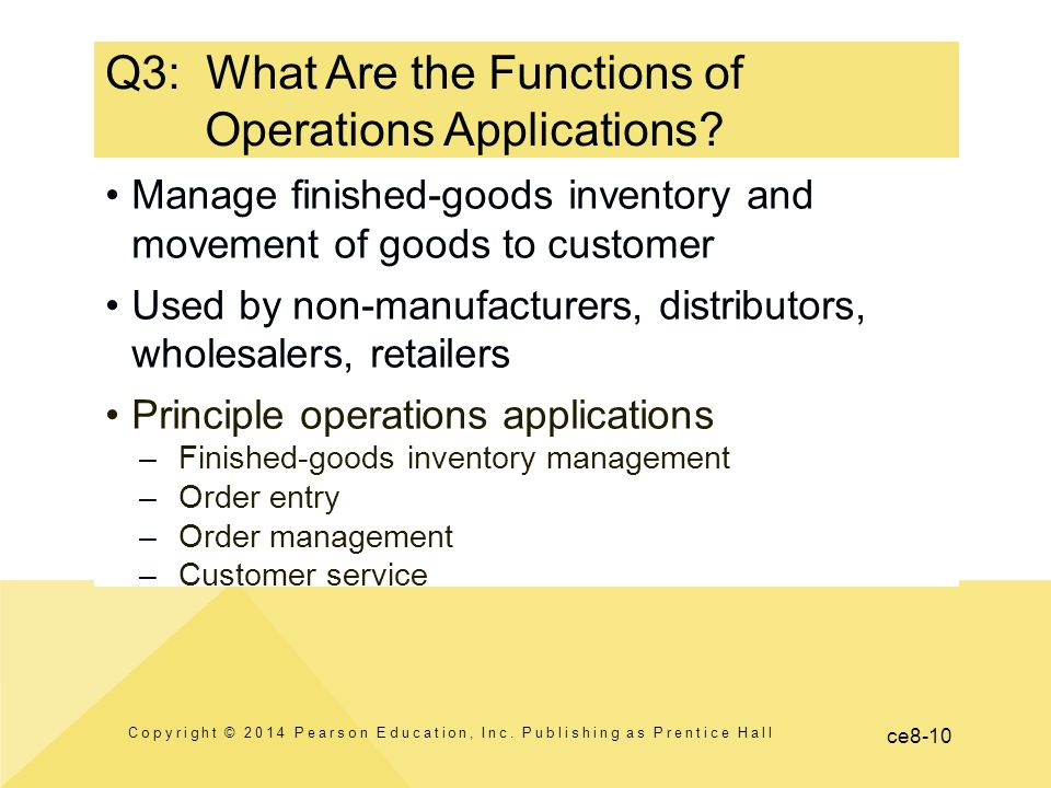 ce8-10 Manage finished-goods inventory and movement of goods to customer Used by non-manufacturers, distributors, wholesalers, retailers Principle operations applications –Finished-goods inventory management –Order entry –Order management –Customer service Q3: What Are the Functions of Operations Applications.