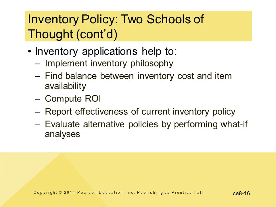 ce8-16 Inventory Policy: Two Schools of Thought (cont'd) Copyright © 2014 Pearson Education, Inc. Publishing as Prentice Hall Inventory applications h