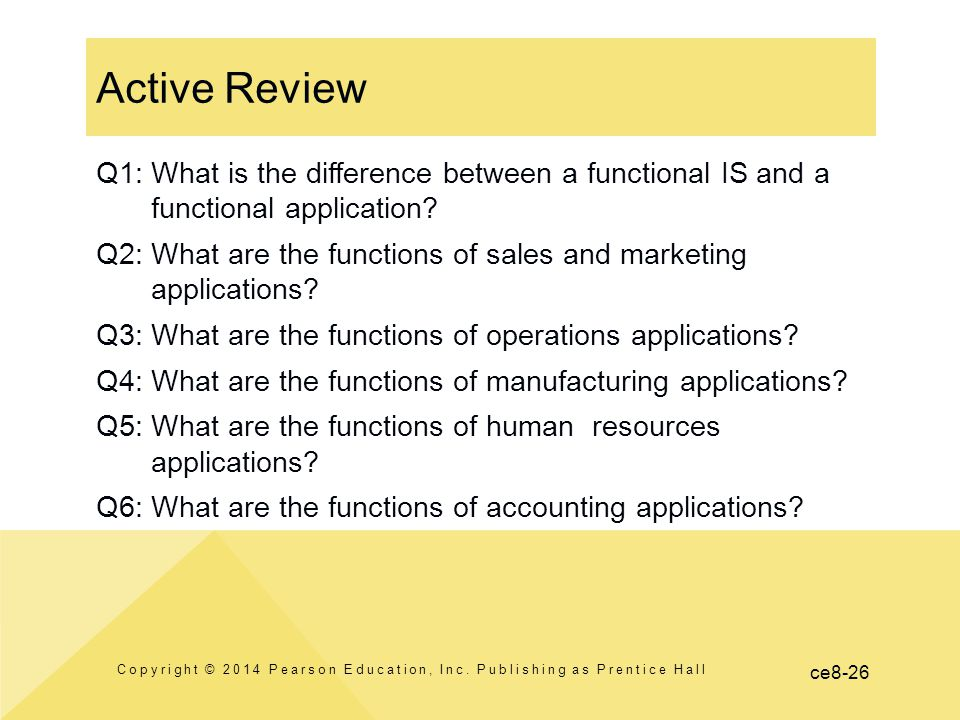 ce8-26 Active Review Copyright © 2014 Pearson Education, Inc. Publishing as Prentice Hall Q1: What is the difference between a functional IS and a fun