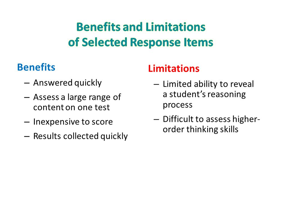 Benefits – Answered quickly – Assess a large range of content on one test – Inexpensive to score – Results collected quickly Limitations – Limited abi
