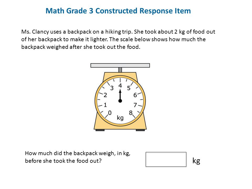 Math Grade 3 Constructed Response Item Ms. Clancy uses a backpack on a hiking trip. She took about 2 kg of food out of her backpack to make it lighter