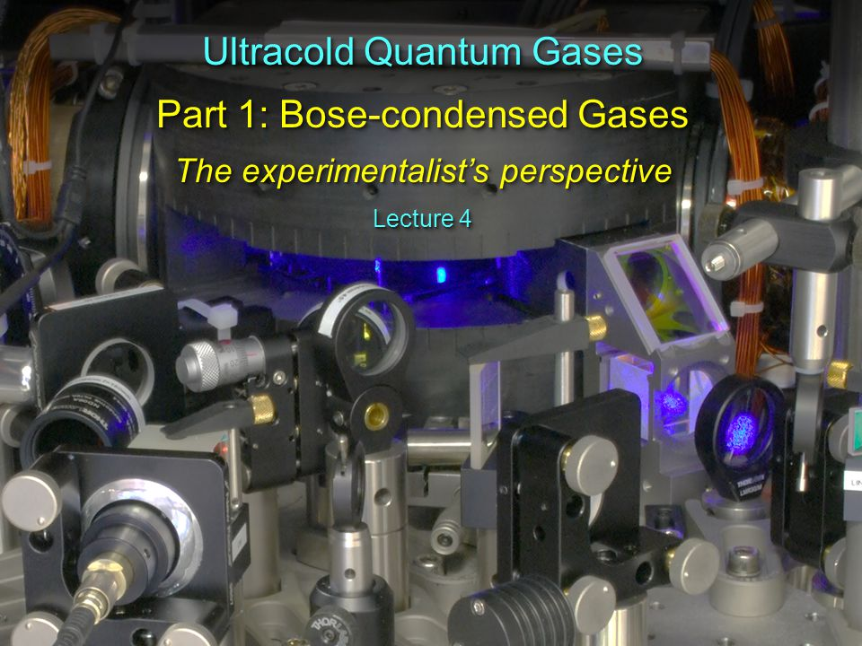 Ultracold Quantum Gases Part 1: Bose-condensed Gases The experimentalist's perspective Ultracold Quantum Gases Part 1: Bose-condensed Gases The experimentalist's perspective Lecture 4