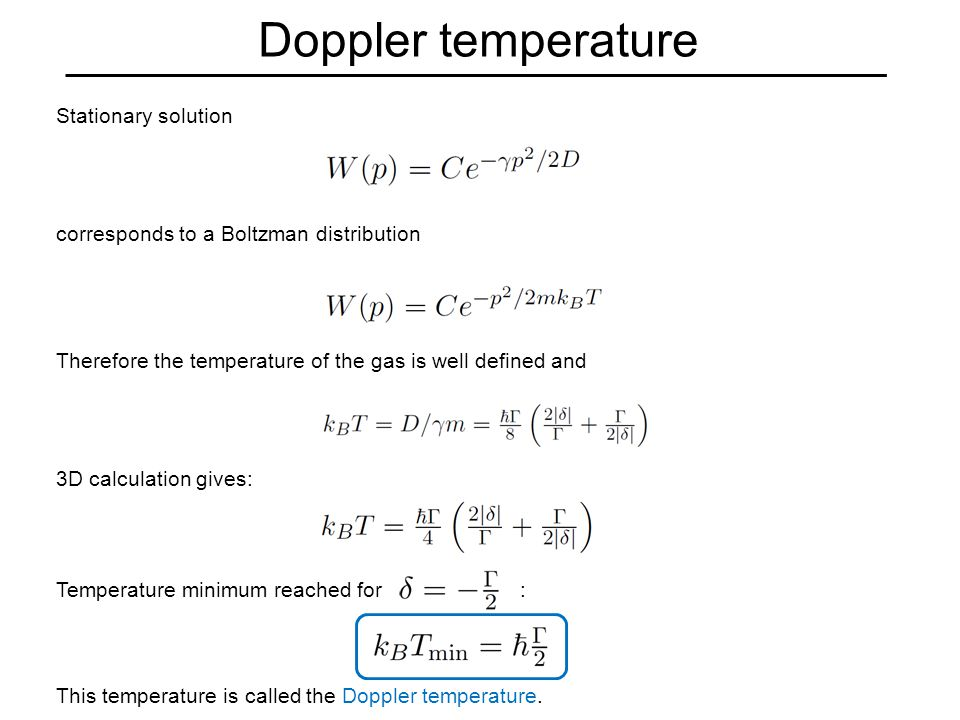 Doppler temperature Stationary solution corresponds to a Boltzman distribution Therefore the temperature of the gas is well defined and 3D calculation gives: Temperature minimum reached for : This temperature is called the Doppler temperature.