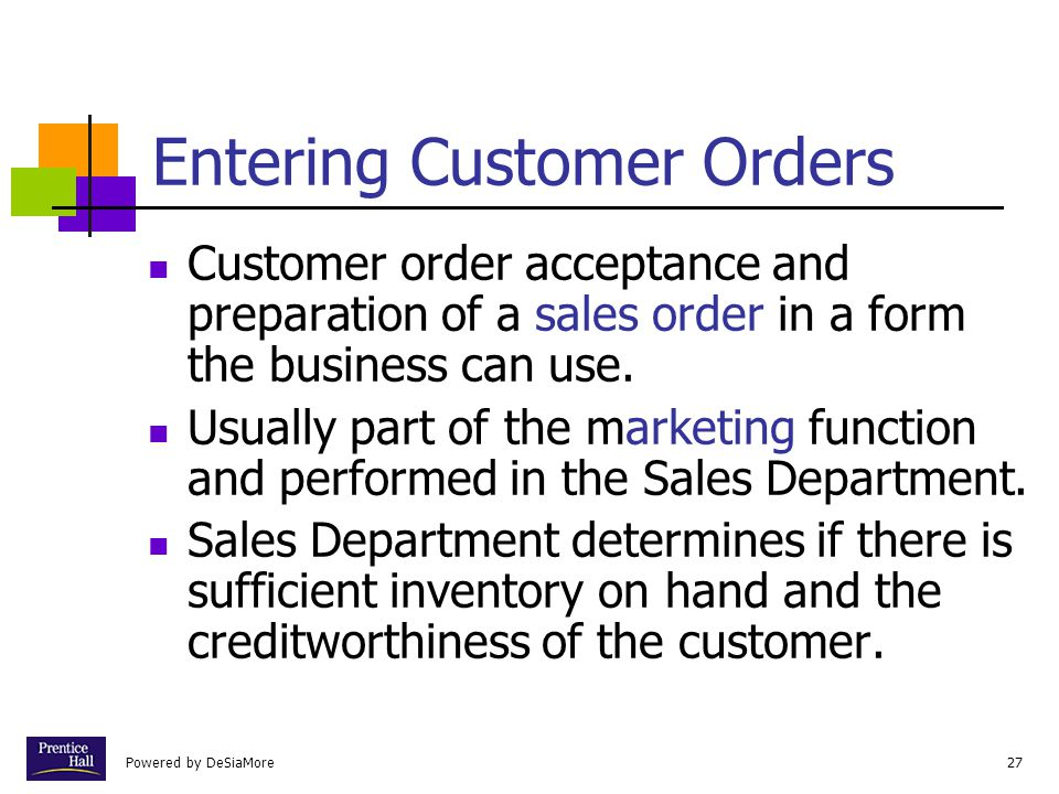 Powered by DeSiaMore27 Entering Customer Orders Customer order acceptance and preparation of a sales order in a form the business can use.