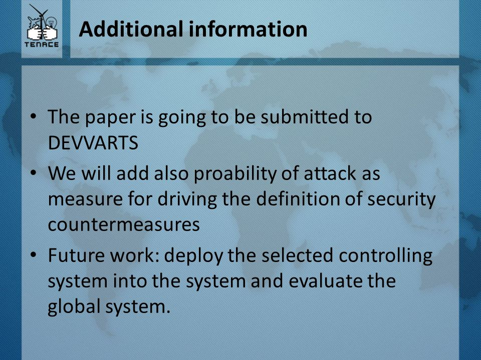 Additional information The paper is going to be submitted to DEVVARTS We will add also proability of attack as measure for driving the definition of security countermeasures Future work: deploy the selected controlling system into the system and evaluate the global system.