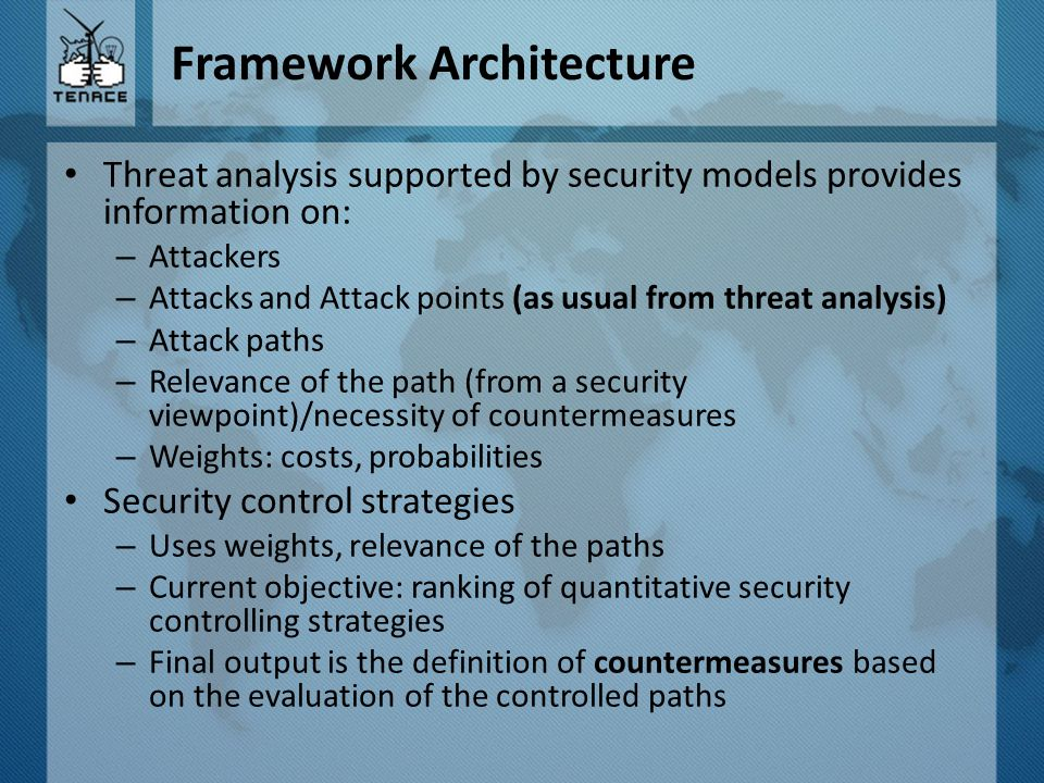 Framework Architecture Threat analysis supported by security models provides information on: – Attackers – Attacks and Attack points (as usual from th