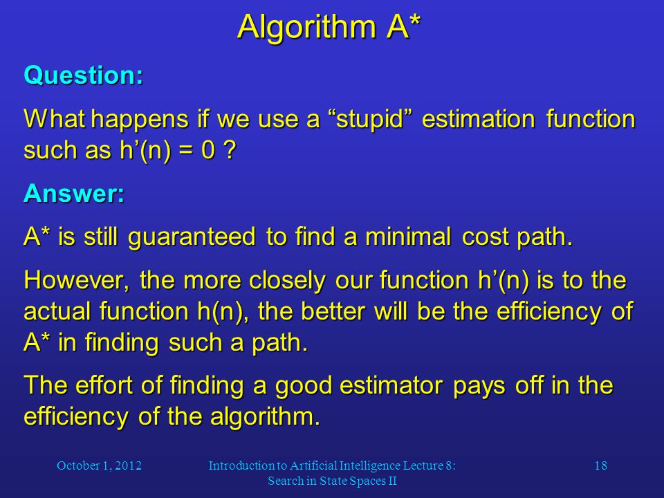 "October 1, 2012Introduction to Artificial Intelligence Lecture 8: Search in State Spaces II 18 Algorithm A* Question: What happens if we use a ""stupid"